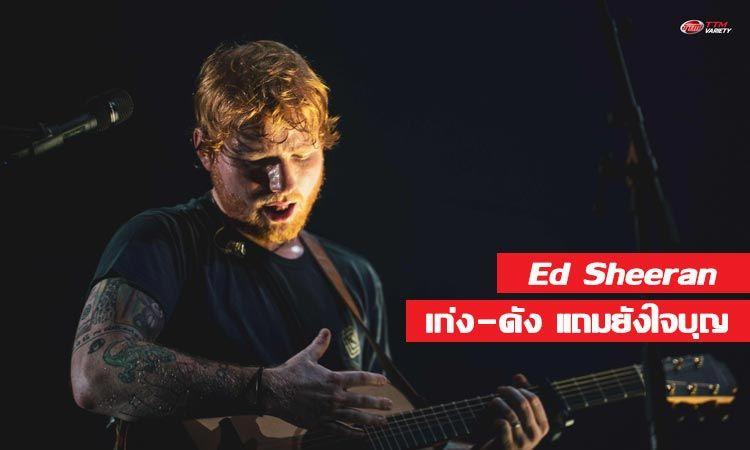 Ed Sheeran เก่ง ดัง ใจบุญ ครบองค์ความเป็นศิลปินระดับซูเปอร์สตาร์