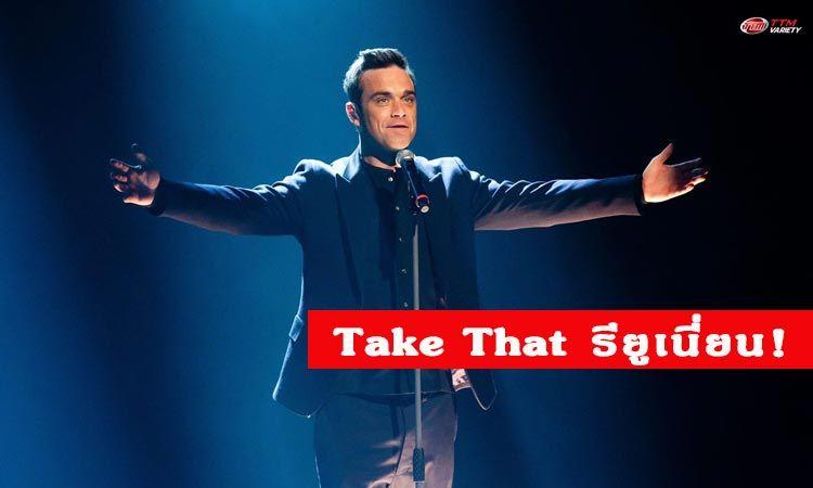 Robbie Williams เตรียมกลับมารียูเนียนกับวง Take That (อีกครั้ง)