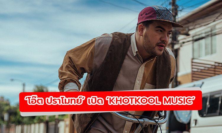 โอ๊ต ปราโมทย์ เปิด Khotkool Music พร้อมปล่อยเพลง อย่าฝืนดิ