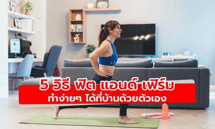 5 วิธี ฟิต แอนด์ เฟิร์ม ออกกำลังกายง่ายๆ ได้ที่บ้านด้วยตัวเอง