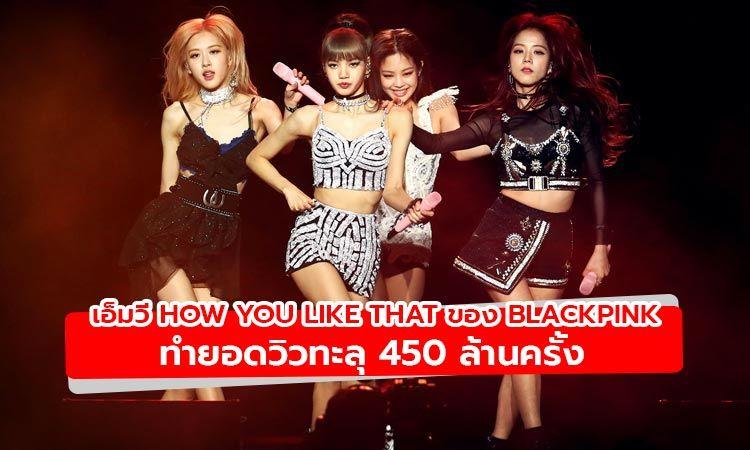 สถิติที่ถูกทำลาย! เมื่อเอ็มวี How You Like That ของ BLACKPINK มียอดวิวทะลุ 450 ล้านครั้ง