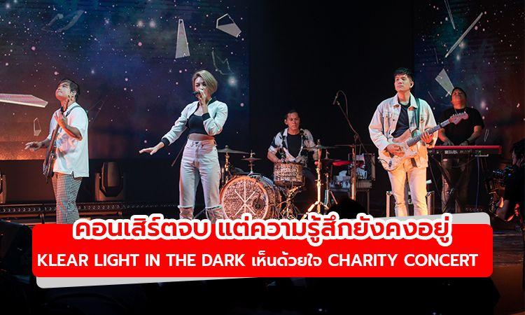 คอนเสิร์ตจบ แต่ความรู้สึกยังคงอยู่! Klear Light In The Dark  เห็นด้วยใจ Charity Concert