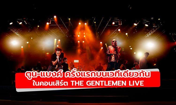 ร่วมเป็นหนึ่งในภาพประวัติศาสตร์ ตูน-แบงค์ โชว์ร้องด้วยกันครั้งแรกในคอนเสิร์ต The Gentlemen Live