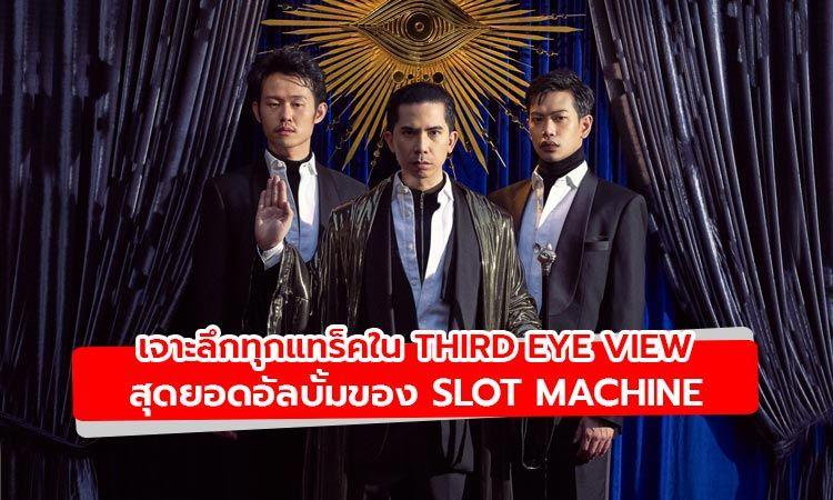 เจาะลึกทุกแทร็คอัลบั้ม Third Eye View มุมมองจากโลกใบใหม่ของ Slot Machine