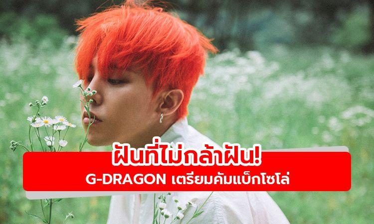 ฝันที่ไม่กล้าฝัน! สื่อเกาหลีรายงาน G-Dragon เตรียมคัมแบ็กโซโล่