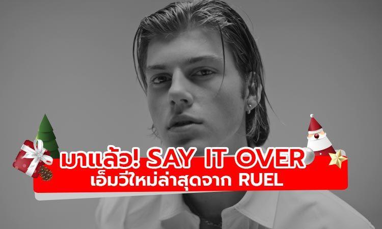 มาแล้ว! SAY IT OVER เอ็มวีใหม่ล่าสุดจาก RUEL
