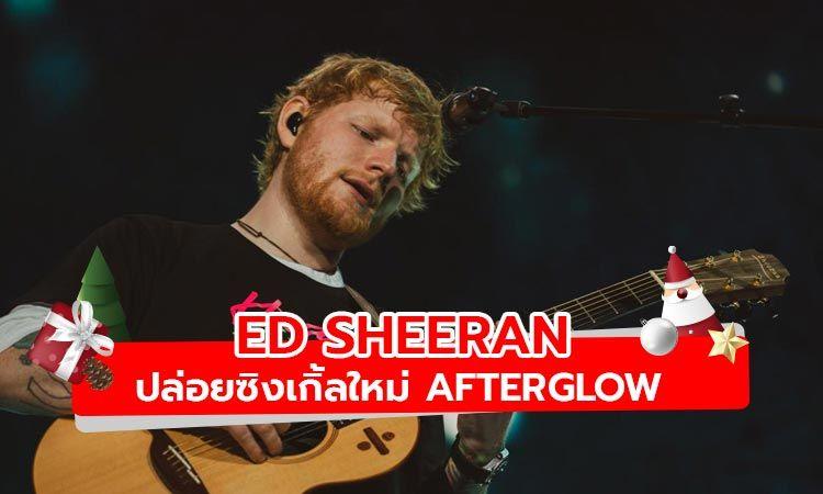 Ed Sheeran กลับมาอีกครั้งพร้อมซิงเกิ้ลใหม่ Afterglow
