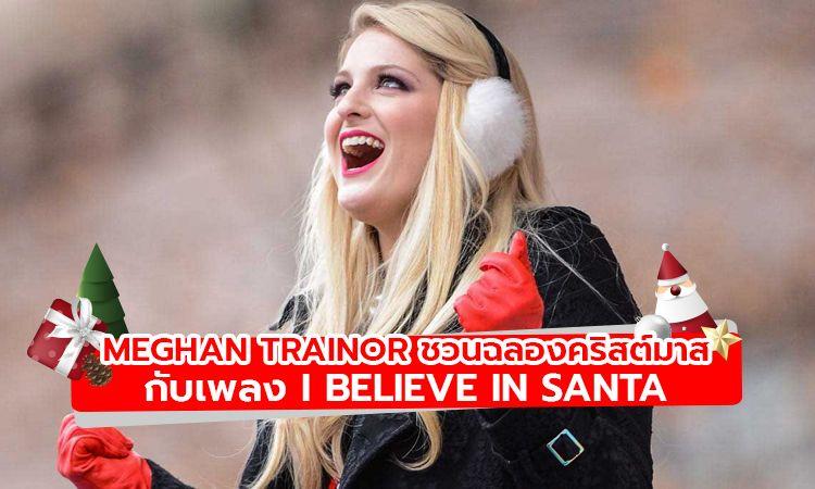 Meghan Trainor ส่งเพลง I Believe In Santa ฉลองเทศกาลคริสต์มาส