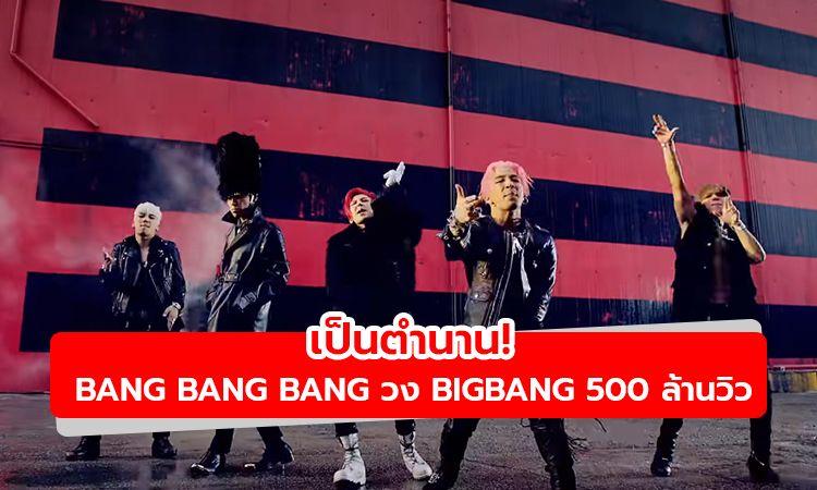 เพลงในตำนาน! BIGBANG สร้างสถิติใหม่ MV BANG BANG BANG 500 ล้านวิวแล้ว