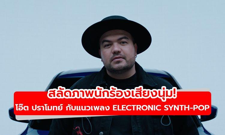 สลัดภาพนักร้องเสียงนุ่ม! โอ๊ต ปราโมทย์ กับแนวเพลงใหม่ Electronic Synth-Pop