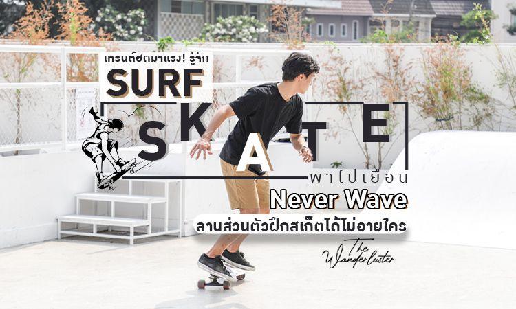 เทรนด์ฮิตมาแรง! รู้จัก Surf Skate + พาไปเยือน Never Wave ลานส่วนตัวฝึกสเก็ตได้ไม่อายใคร
