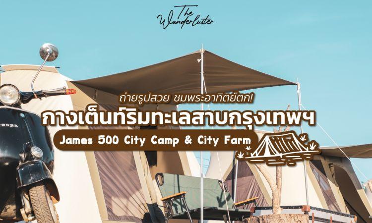 เอาใจสายแคมป์ปิ้ง กางเต็นท์ริมทะเลสาบกรุงเทพฯ James 500 City Camp & City Farm
